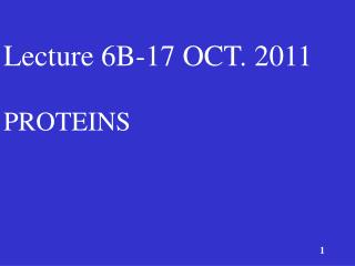 Lecture  6B-17  OCT.  2011 PROTEINS