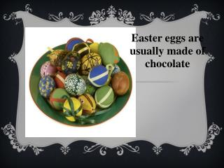 Easter eggs are usually made of chocolate