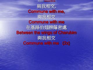與我相交   Commune With Me 與我相交 ,  Commune with me,  與我相交 Commune with me 在基路伯翅膀蔭密處