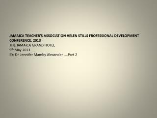 JAMAICA TEACHER'S ASSOCIATION HELEN STILLS FROFESSIONAL DEVELOPMENT CONFERENCE, 2013
