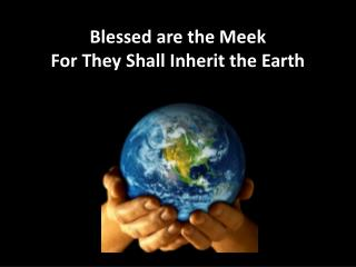 Blessed are the Meek For They Shall Inherit the Earth