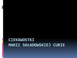 Ciekawostki  Marii  Składowskiej  Curie