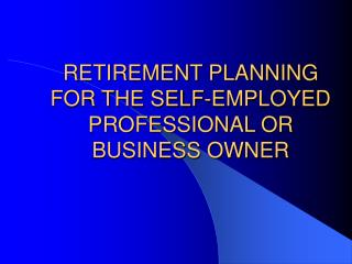 RETIREMENT PLANNING FOR THE SELF-EMPLOYED PROFESSIONAL OR BUSINESS OWNER