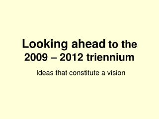 Looking ahead to the 2009 – 2012 triennium