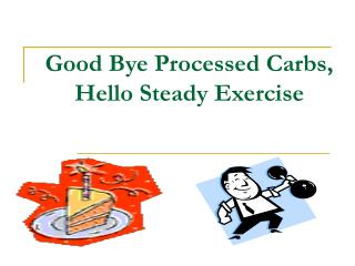 Good Bye Processed Carbs, Hello Steady Exercise