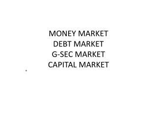 MONEY  MARKET  DEBT MARKET G-SEC MARKET CAPITAL MARKET