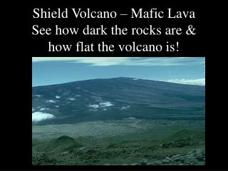 Shield Volcano – Mafic Lava See how dark the rocks are & how flat the volcano is!