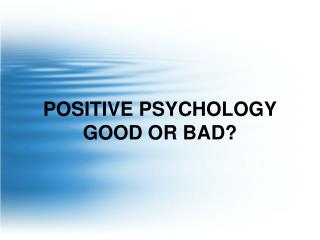 POSITIVE PSYCHOLOGY GOOD OR BAD?