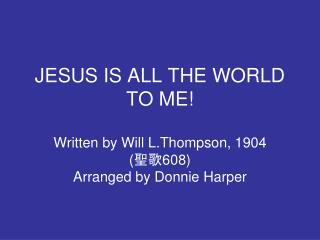 Chorus:  Jesus is all the world to me,  my life, my joy, my all
