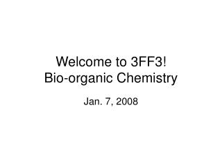 Welcome to 3FF3! Bio-organic Chemistry