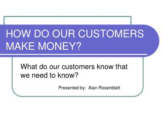 HOW DO OUR CUSTOMERS MAKE MONEY?