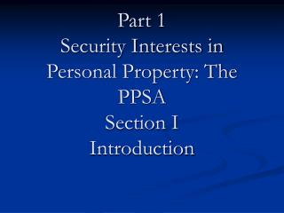 Part 1 Security Interests in Personal Property: The PPSA Section I Introduction