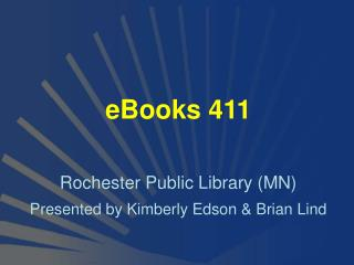 eBooks 411 Rochester Public Library (MN) Presented by Kimberly Edson & Brian Lind