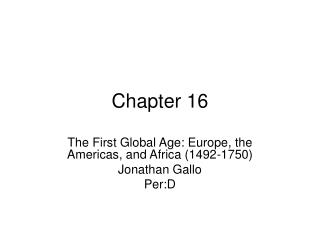The First Global Age: Europe, the Americas, and Africa 1492-1750 Jonathan Gallo Per:D