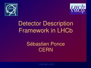 Detector Description Framework in LHCb S é bastien Ponce CERN