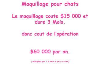 M aquillage pour chats Le maquillage coute  $15 000  et dure  3 Mo is . donc cout de l'opération