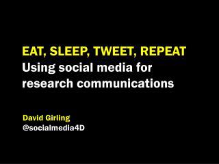 EAT, SLEEP, TWEET, REPEAT Using social media for  research communications