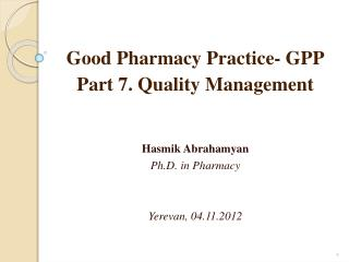 Good Pharmacy Practice- GPP Part 7. Quality Management Hasmik Abrahamyan Ph.D. in Pharmacy
