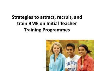 Strategies to attract, recruit, and train BME on Initial Teacher Training Programmes