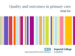 Quality and outcomes in primary care Josip Car