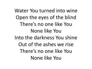 Into the darkness you shining Out of the ashes we Rise There's no One like You None like You.
