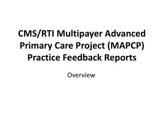 CMS/RTI  Multipayer  Advanced Primary Care Project (MAPCP)  Practice Feedback Reports