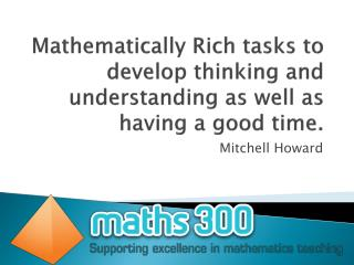 Mathematically Rich tasks to develop thinking and understanding as well as having a good time .