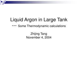 Liquid Argon in Large Tank ---  Some Thermodynamic calculations Zhijing Tang November 4, 2004