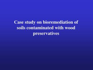 Case study on bioremediation of soils contaminated with wood preservatives