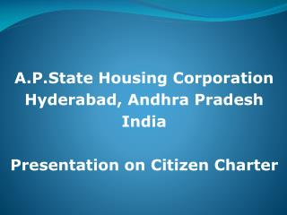 A.P.State Housing Corporation  Hyderabad, Andhra Pradesh India Presentation on Citizen Charter