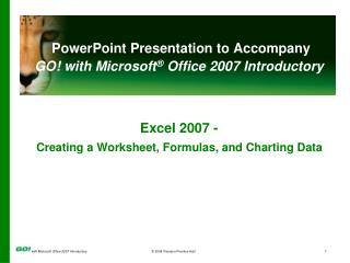 PowerPoint Presentation to Accompany GO! with Microsoft ®  Office 2007 Introductory Excel 2007 -