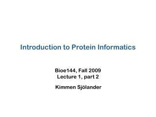 Introduction to Protein Informatics Bioe144, Fall 2009 Lecture 1, part 2 Kimmen Sjölander