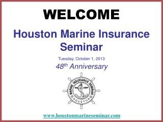 Houston Marine Insurance Seminar Tuesday, October 1, 2013  48 th  Anniversary