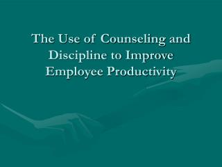 The Use of Counseling and Discipline to Improve Employee Productivity