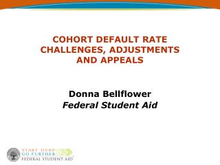 COHORT DEFAULT RATE CHALLENGES, ADJUSTMENTS AND APPEALS Donna Bellflower Federal Student Aid