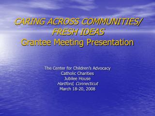 CARING ACROSS COMMUNITIES/ FRESH IDEAS Grantee Meeting Presentation