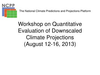 Workshop on Quantitative Evaluation of Downscaled  C limate Projections (August 12-16, 2013)