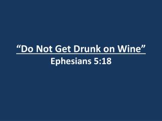 �Do Not Get Drunk on Wine� Ephesians 5:18