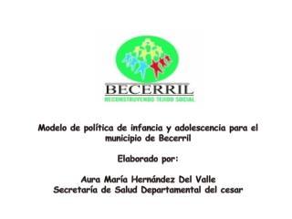 Modelo de pol�tica de infancia y adolescencia para el municipio de Becerril Elaborado por: