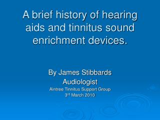 A brief history of hearing aids and tinnitus sound enrichment devices.