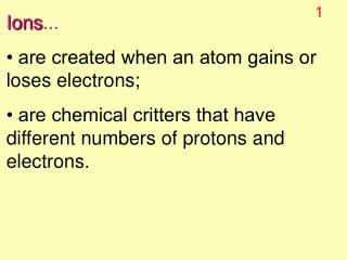 Ions ... • are created when an atom gains or loses electrons;