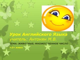Урок Английского Языка учитель :  Антонян  М . В .
