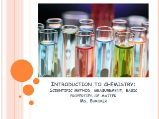Introduction to chemistry: Scientific method, measurement, basic properties of matter Ms.  Buroker