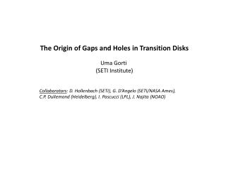 The Origin of Gaps and Holes in Transition Disks Uma Gorti  (SETI Institute)
