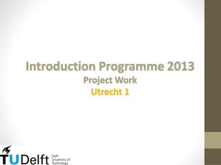 Introduction  Programme  2013 Project Work Utrecht 1