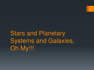 Stars and Planetary Systems and Galaxies, Oh My!!!
