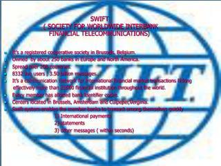 SWIFT  ( SOCIETY FOR WORLDWIDE INTERBANK  FINANCIAL TELECOMMUNICATIONS )