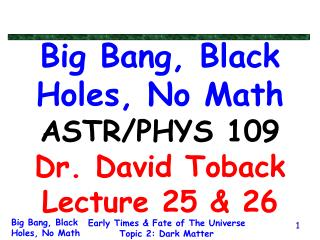 Big Bang, Black Holes, No Math ASTR/PHYS 109 Dr. David Toback Lecture 25 & 26
