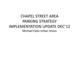 CHAPEL STREET AREA PARKING STRATEGY IMPLEMENTATION UPDATE DEC'12 Michael Fyles Urban Vision
