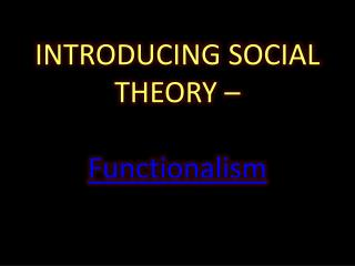 INTRODUCING SOCIAL THEORY – Functionalism